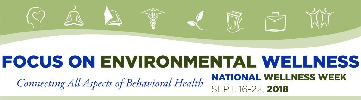 Focus on Environmental Wellness - National Wellness Week - Connecting All Aspects of Behavioral Health | September 16-22, 2018