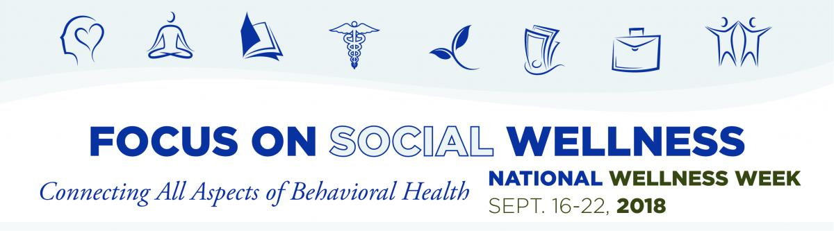 Focus on Social Wellness - National Wellness Week - Connecting All Aspects of Behavioral Health | September 16-22, 2018