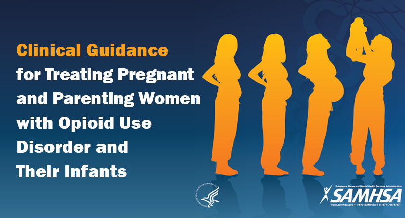 Clinical Guidance for Treating Pregnant and Parenting Women With Opioid Use Disorder and Their Infants.