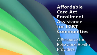 Affordable Care Act Enrollment Assistance for LGBT Communities. A resource for Behavioral Health Providers.