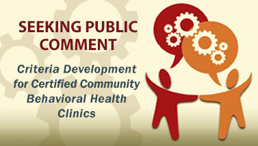 Seeking Public Comment. Criteria Development for Certified Community Behavioral Health Clinics